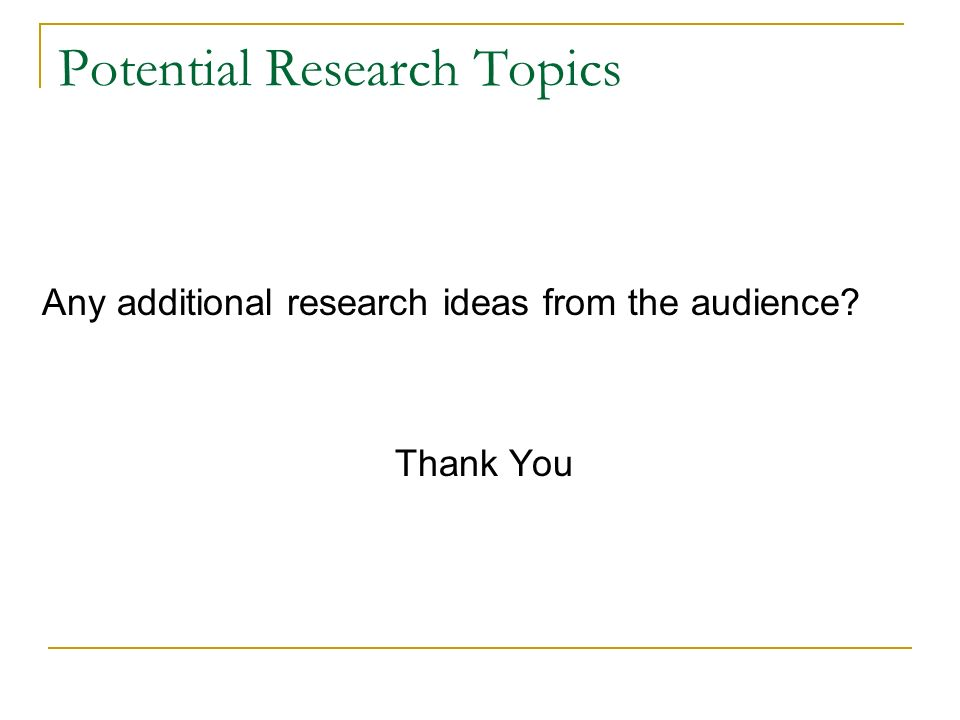Potential Research Topics Any additional research ideas from the audience Thank You
