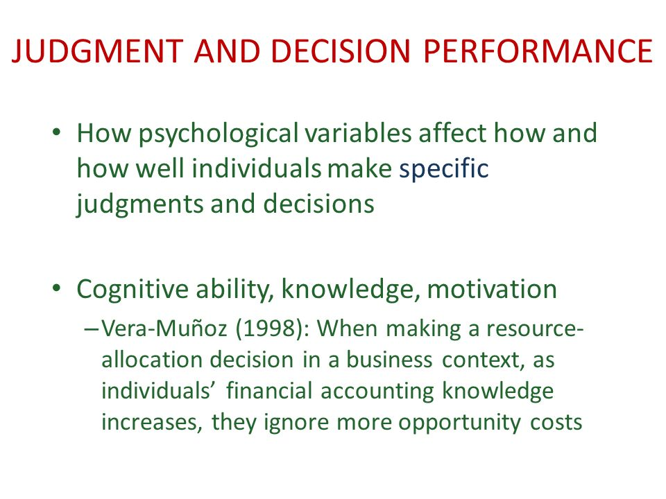 JUDGMENT AND DECISION PERFORMANCE How psychological variables affect how and how well individuals make specific judgments and decisions Cognitive ability, knowledge, motivation – Vera-Muñoz (1998): When making a resource- allocation decision in a business context, as individuals financial accounting knowledge increases, they ignore more opportunity costs