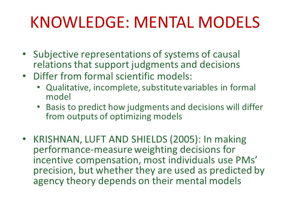 KNOWLEDGE: MENTAL MODELS Subjective representations of systems of causal relations that support judgments and decisions Differ from formal scientific models: Qualitative, incomplete, substitute variables in formal model Basis to predict how judgments and decisions will differ from outputs of optimizing models KRISHNAN, LUFT AND SHIELDS (2005): In making performance-measure weighting decisions for incentive compensation, most individuals use PMs precision, but whether they are used as predicted by agency theory depends on their mental models