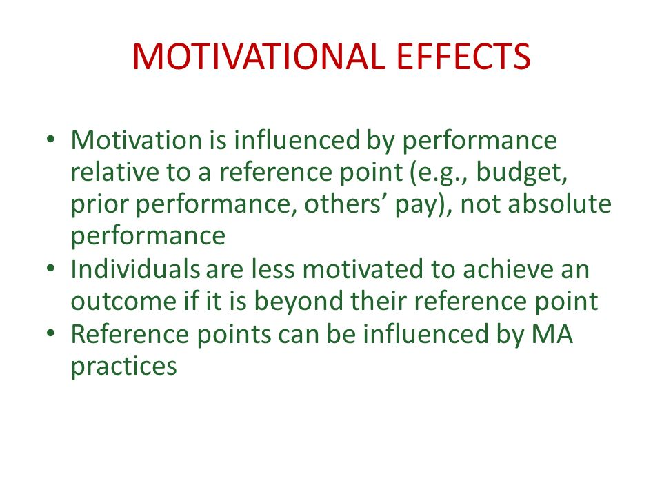 MOTIVATIONAL EFFECTS Motivation is influenced by performance relative to a reference point (e.g., budget, prior performance, others pay), not absolute performance Individuals are less motivated to achieve an outcome if it is beyond their reference point Reference points can be influenced by MA practices
