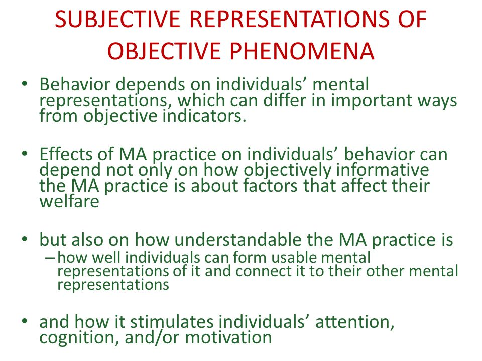 SUBJECTIVE REPRESENTATIONS OF OBJECTIVE PHENOMENA Behavior depends on individuals mental representations, which can differ in important ways from objective indicators.