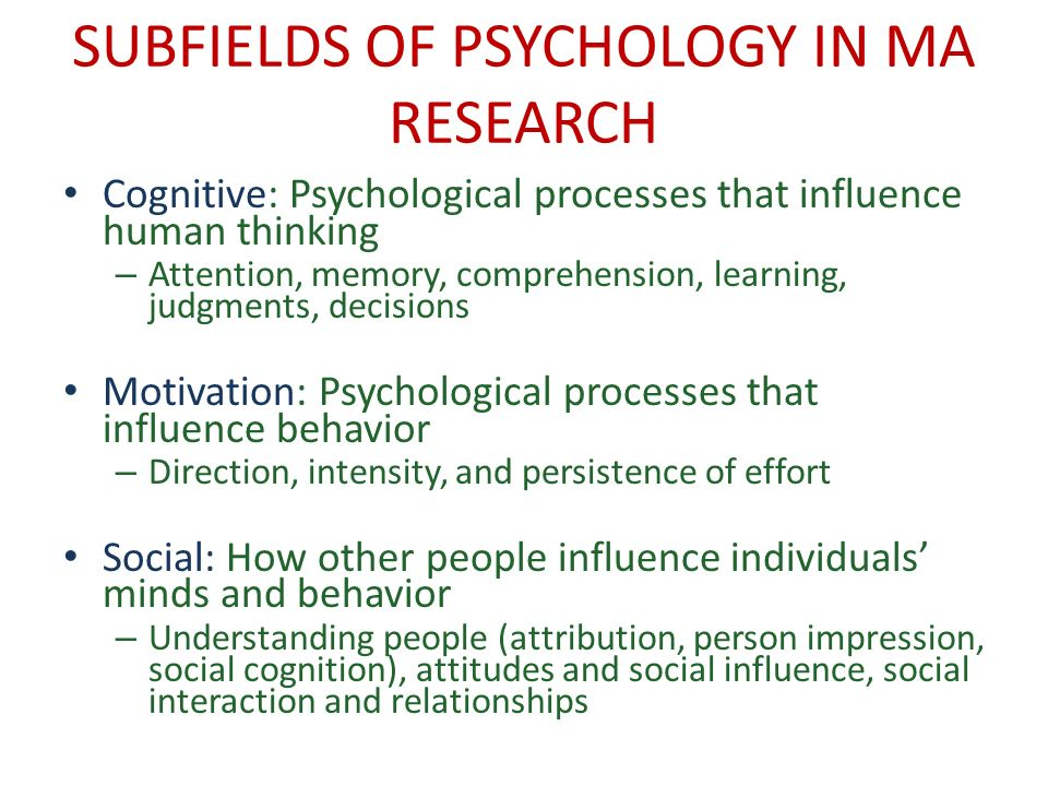 SUBFIELDS OF PSYCHOLOGY IN MA RESEARCH Cognitive: Psychological processes that influence human thinking – Attention, memory, comprehension, learning, judgments, decisions Motivation: Psychological processes that influence behavior – Direction, intensity, and persistence of effort Social: How other people influence individuals minds and behavior – Understanding people (attribution, person impression, social cognition), attitudes and social influence, social interaction and relationships