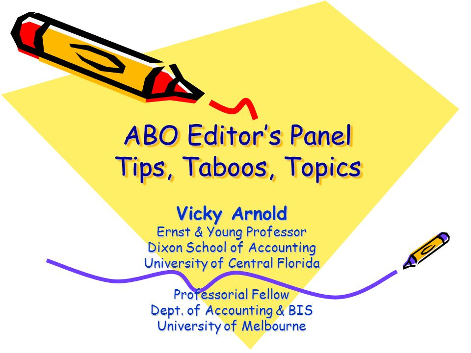 ABO Editors Panel Tips, Taboos, Topics Vicky Arnold Ernst & Young Professor Dixon School of Accounting University of Central Florida Professorial Fellow Dept.