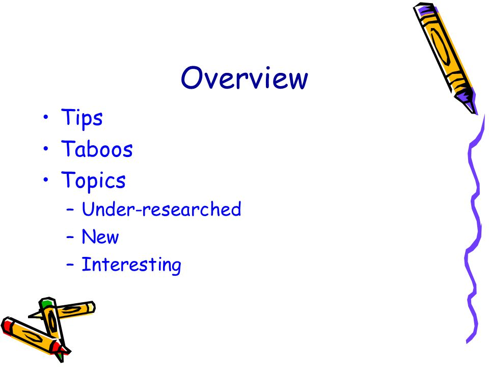 Overview Tips Taboos Topics –Under-researched –New –Interesting
