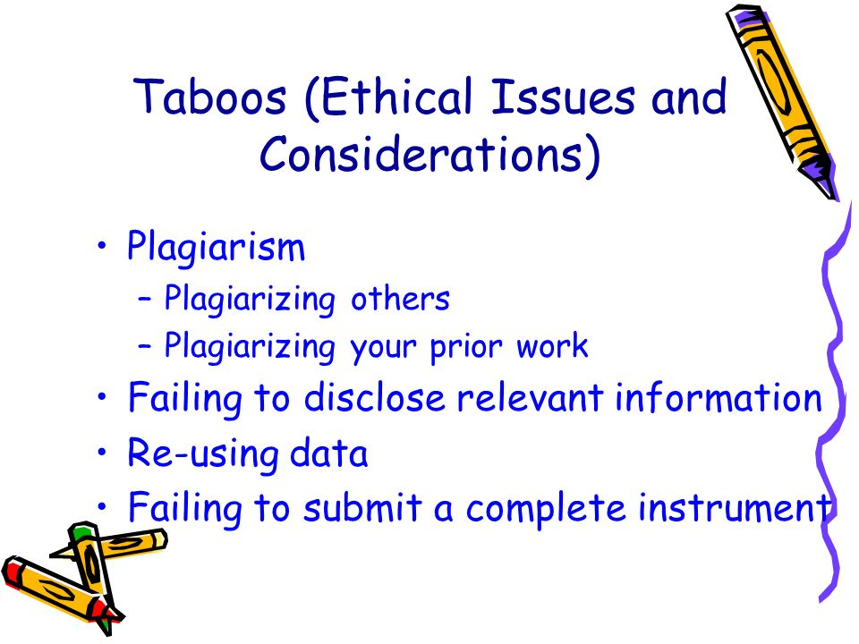 Taboos (Ethical Issues and Considerations) Plagiarism –Plagiarizing others –Plagiarizing your prior work Failing to disclose relevant information Re-using data Failing to submit a complete instrument