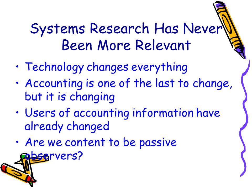 Systems Research Has Never Been More Relevant Technology changes everything Accounting is one of the last to change, but it is changing Users of accounting information have already changed Are we content to be passive observers