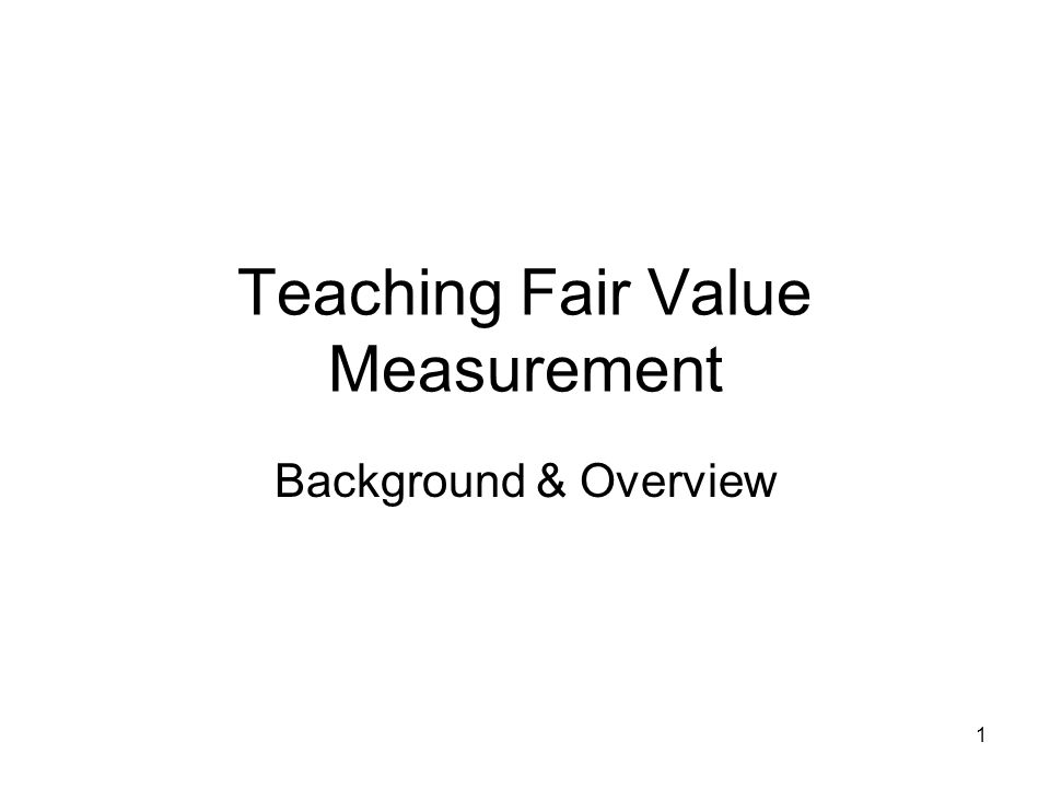 1 Teaching Fair Value Measurement Background & Overview