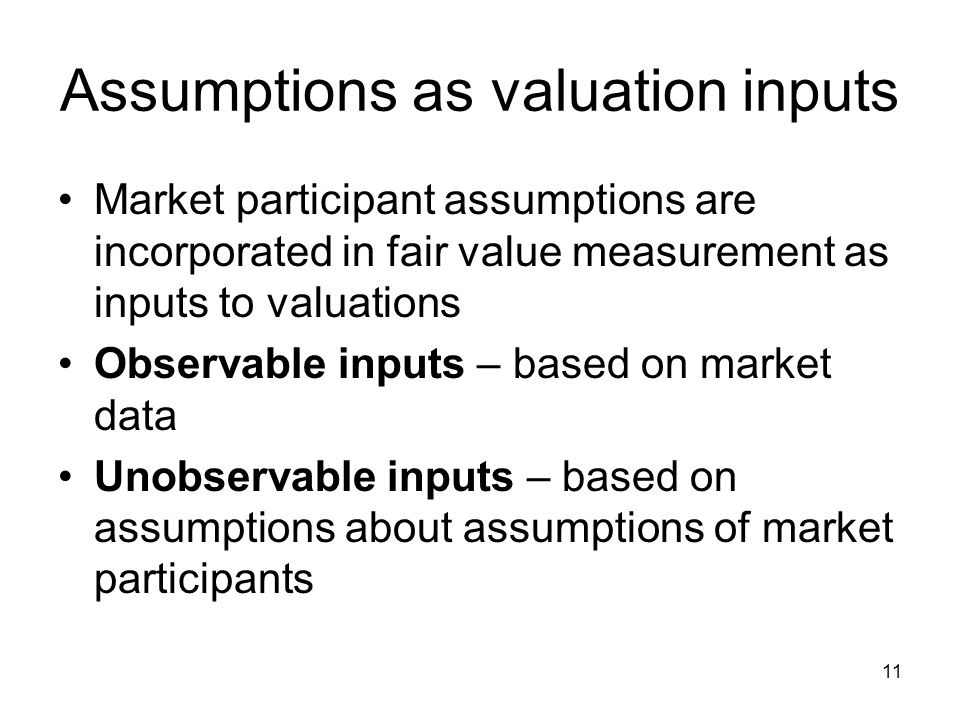 11 Assumptions as valuation inputs Market participant assumptions are incorporated in fair value measurement as inputs to valuations Observable inputs