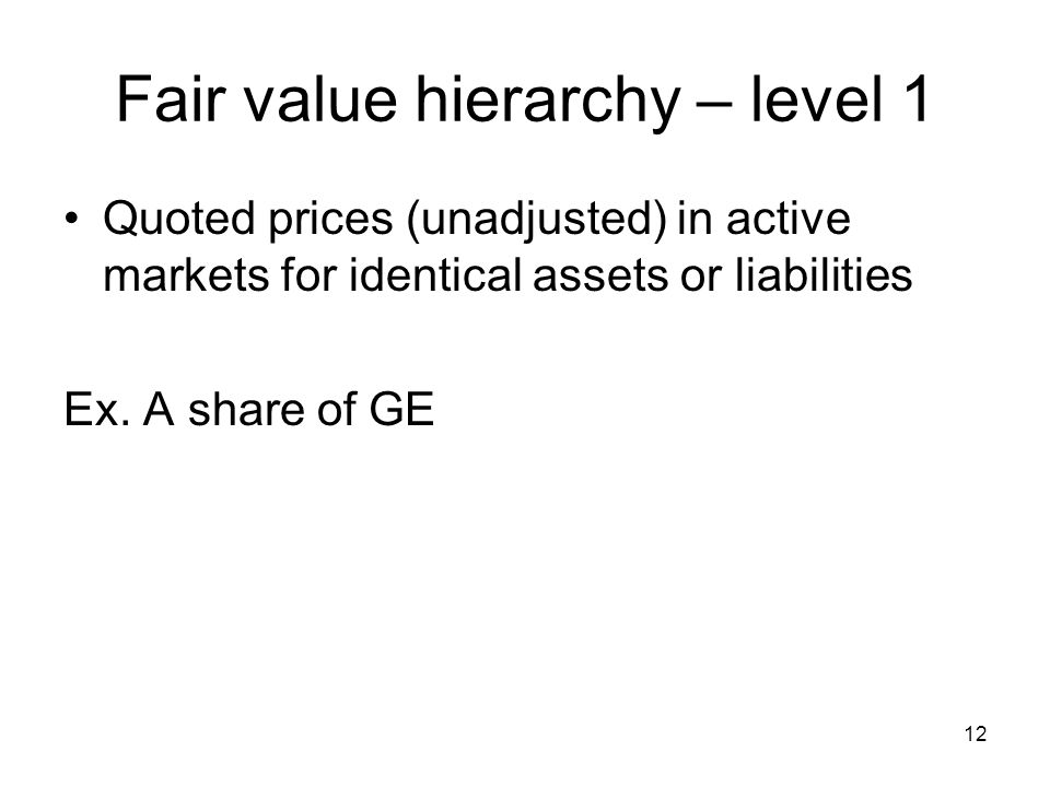 12 Fair value hierarchy – level 1 Quoted prices (unadjusted) in active markets for identical assets or liabilities Ex. A share of GE