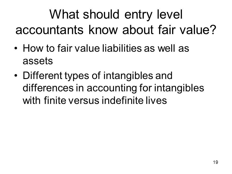 19 What should entry level accountants know about fair value? How to fair value liabilities as well as assets Different types of intangibles and diffe