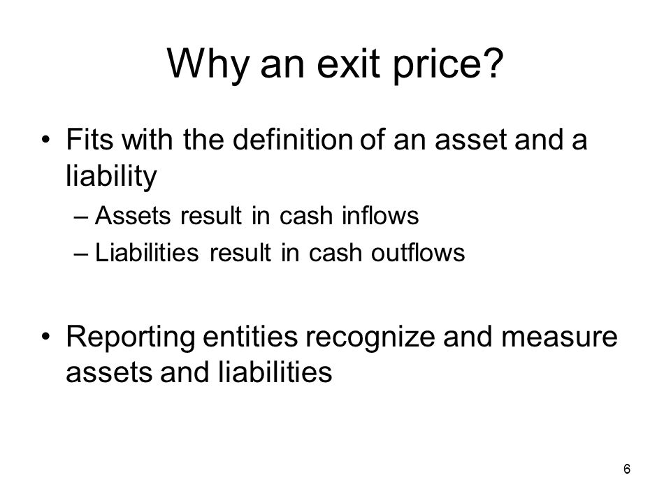 6 Why an exit price? Fits with the definition of an asset and a liability –Assets result in cash inflows –Liabilities result in cash outflows Reportin