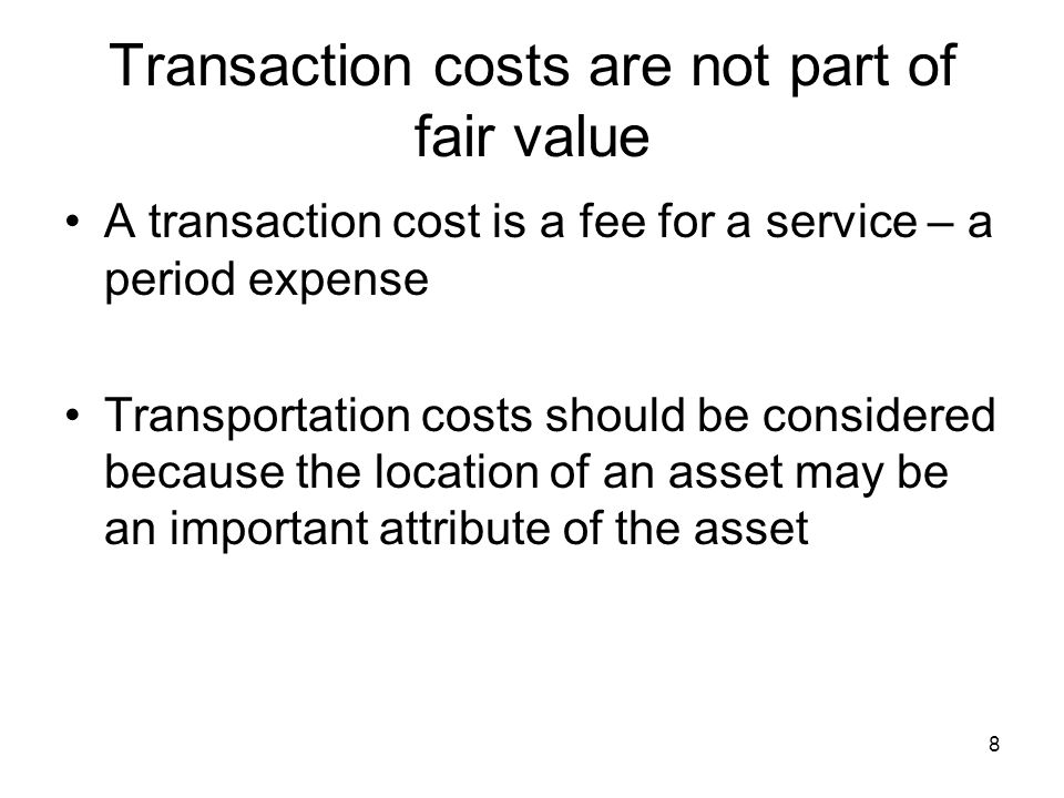 8 Transaction costs are not part of fair value A transaction cost is a fee for a service – a period expense Transportation costs should be considered