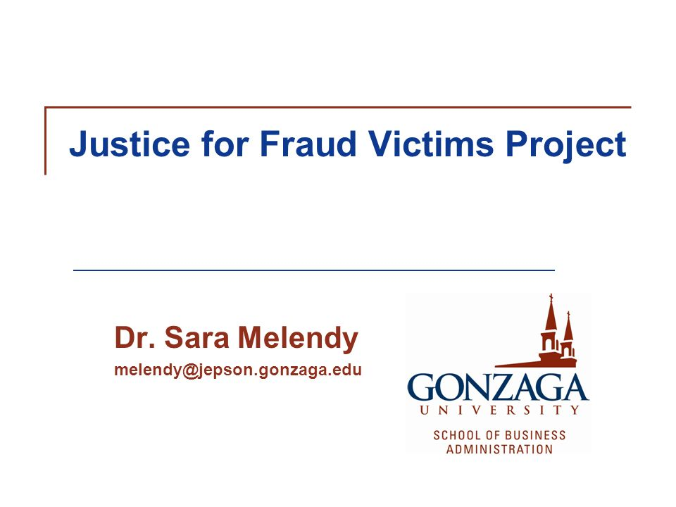 Justice for Fraud Victims Project Dr. Sara Melendy melendy@jepson.gonzaga.edu