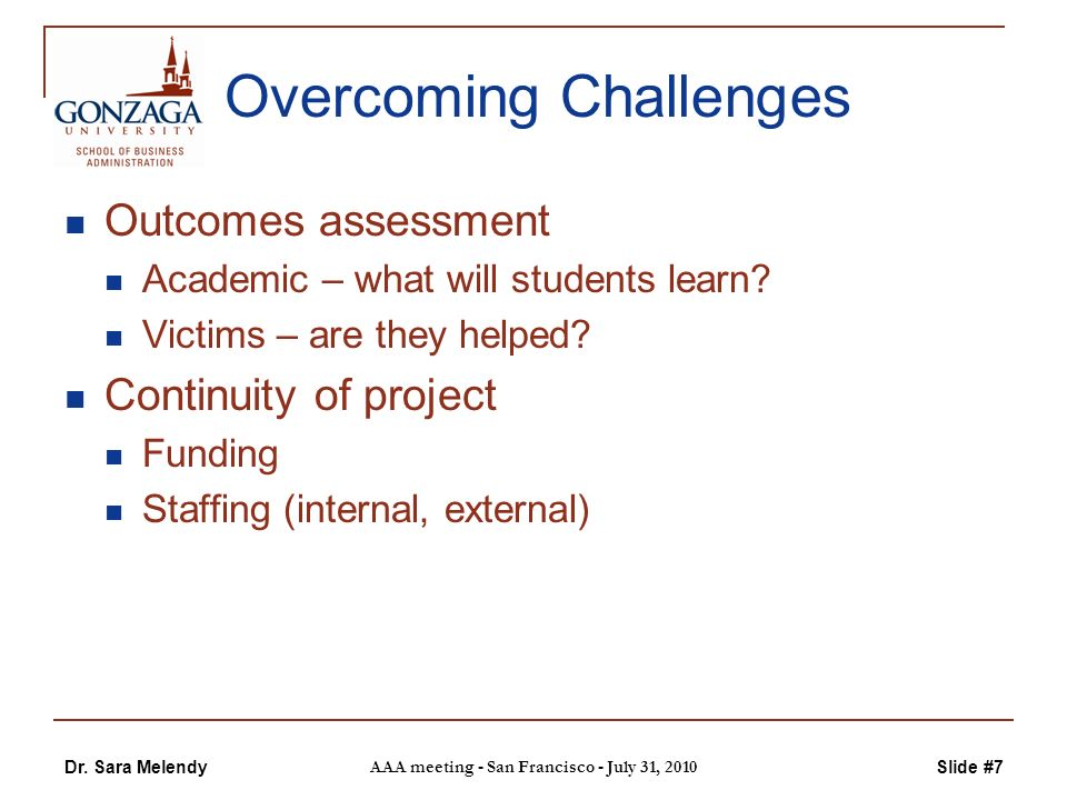 Dr. Sara Melendy AAA meeting - San Francisco - July 31, 2010 Slide #7 Overcoming Challenges Outcomes assessment Academic – what will students learn? V