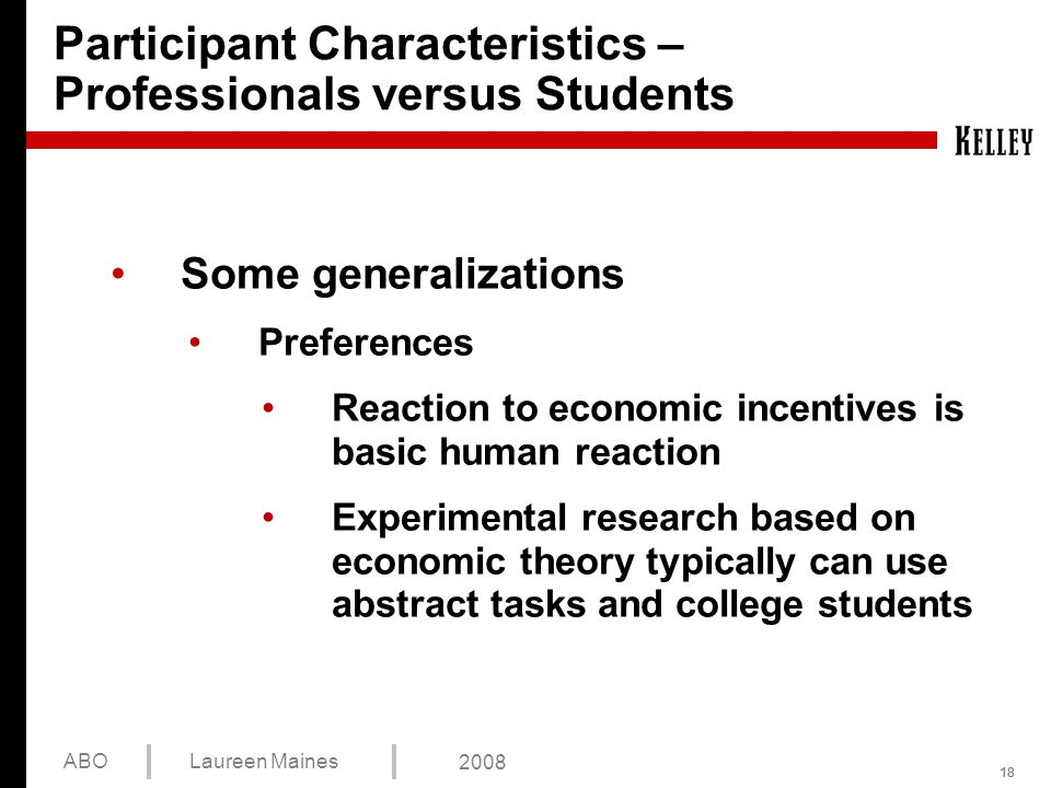 18 ABOLaureen Maines 2008 Participant Characteristics – Professionals versus Students Some generalizations Preferences Reaction to economic incentives is basic human reaction Experimental research based on economic theory typically can use abstract tasks and college students