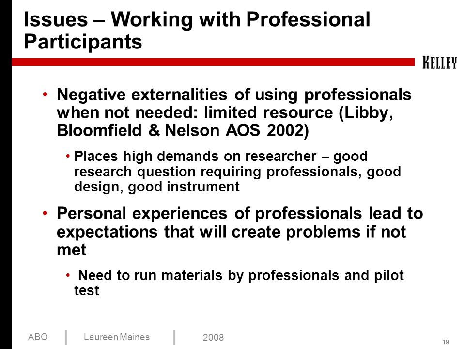 19 ABOLaureen Maines 2008 Issues – Working with Professional Participants Negative externalities of using professionals when not needed: limited resource (Libby, Bloomfield & Nelson AOS 2002) Places high demands on researcher – good research question requiring professionals, good design, good instrument Personal experiences of professionals lead to expectations that will create problems if not met Need to run materials by professionals and pilot test