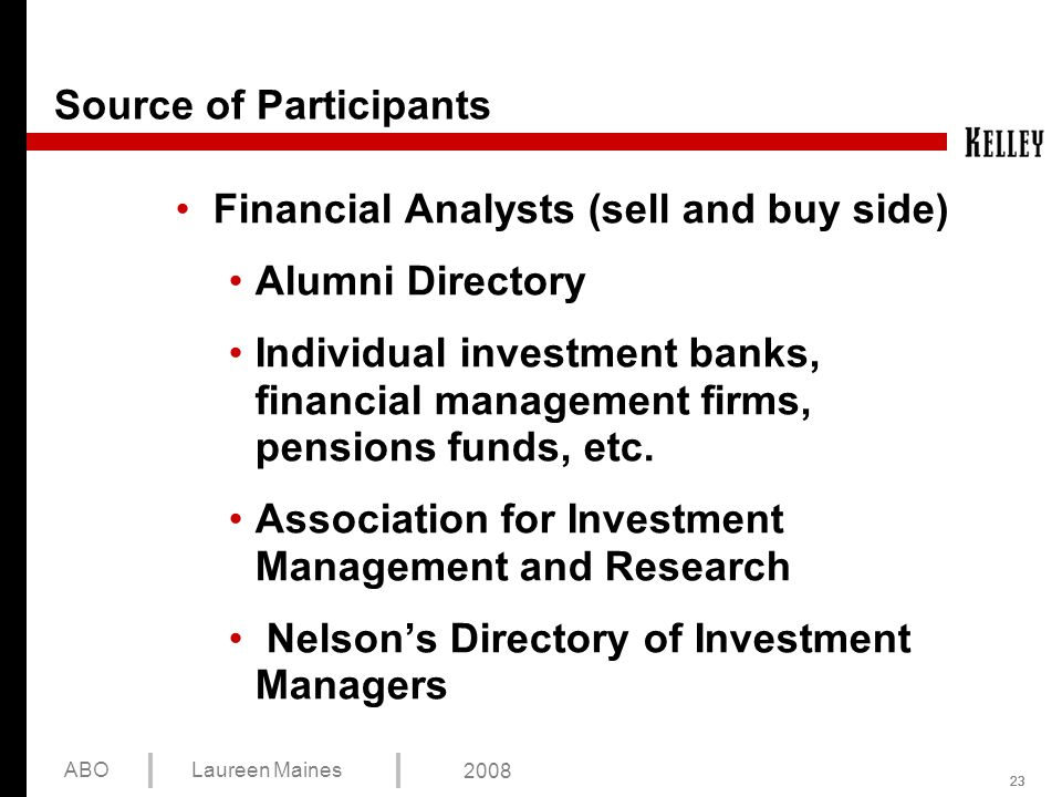 23 ABOLaureen Maines 2008 Source of Participants Financial Analysts (sell and buy side) Alumni Directory Individual investment banks, financial management firms, pensions funds, etc.
