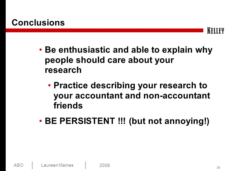 26 ABOLaureen Maines 2008 Conclusions Be enthusiastic and able to explain why people should care about your research Practice describing your research to your accountant and non-accountant friends BE PERSISTENT !!.