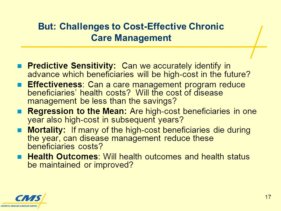 17 But: Challenges to Cost-Effective Chronic Care Management Predictive Sensitivity: Can we accurately identify in advance which beneficiaries will be high-cost in the future.