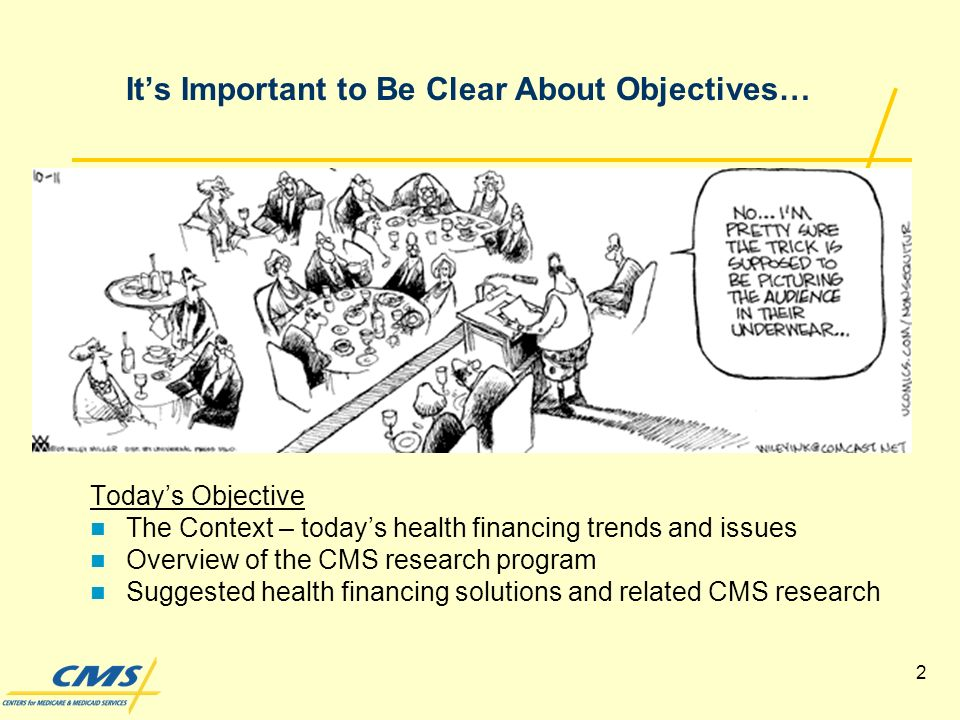 2 Its Important to Be Clear About Objectives… Todays Objective The Context – todays health financing trends and issues Overview of the CMS research program Suggested health financing solutions and related CMS research