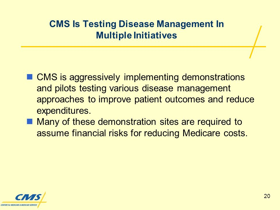 20 CMS Is Testing Disease Management In Multiple Initiatives CMS is aggressively implementing demonstrations and pilots testing various disease management approaches to improve patient outcomes and reduce expenditures.