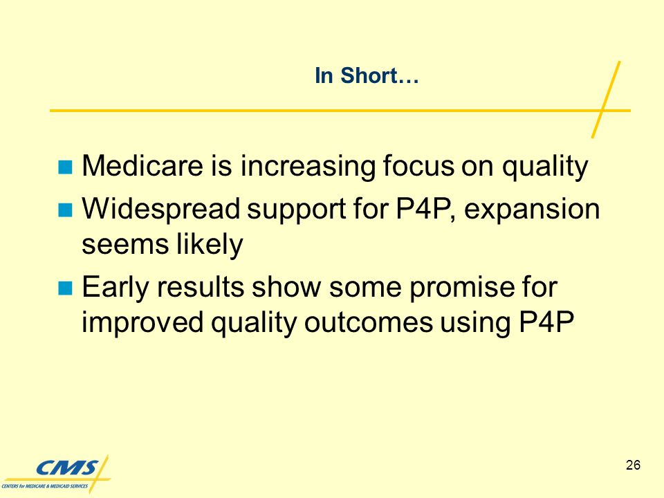 26 In Short… Medicare is increasing focus on quality Widespread support for P4P, expansion seems likely Early results show some promise for improved quality outcomes using P4P