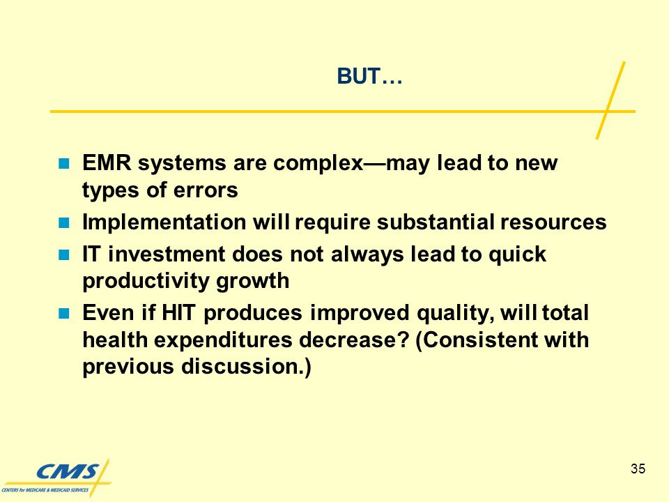 35 BUT… EMR systems are complexmay lead to new types of errors Implementation will require substantial resources IT investment does not always lead to quick productivity growth Even if HIT produces improved quality, will total health expenditures decrease.