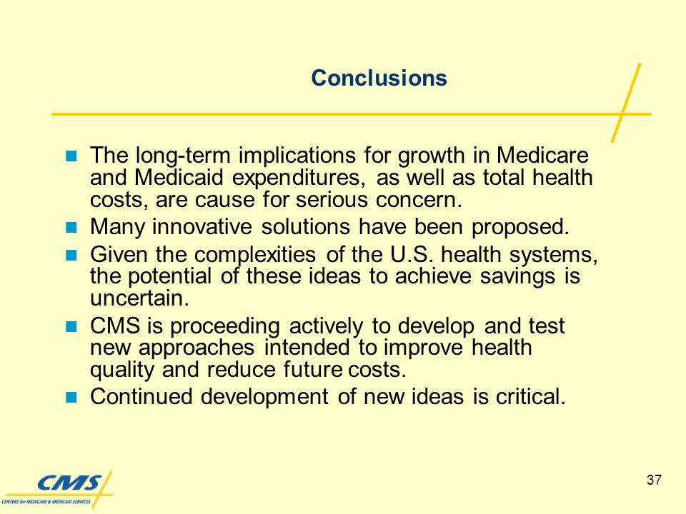 37 Conclusions The long-term implications for growth in Medicare and Medicaid expenditures, as well as total health costs, are cause for serious concern.