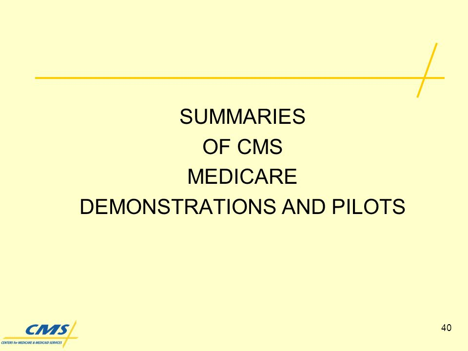 40 SUMMARIES OF CMS MEDICARE DEMONSTRATIONS AND PILOTS