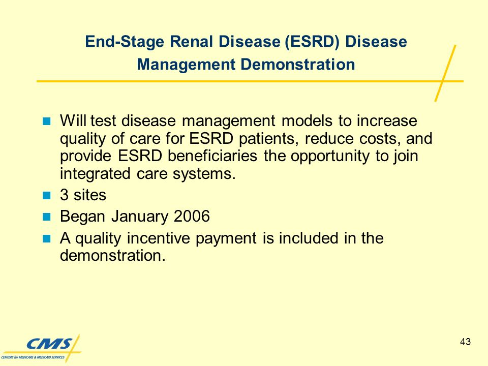 43 End-Stage Renal Disease (ESRD) Disease Management Demonstration Will test disease management models to increase quality of care for ESRD patients, reduce costs, and provide ESRD beneficiaries the opportunity to join integrated care systems.