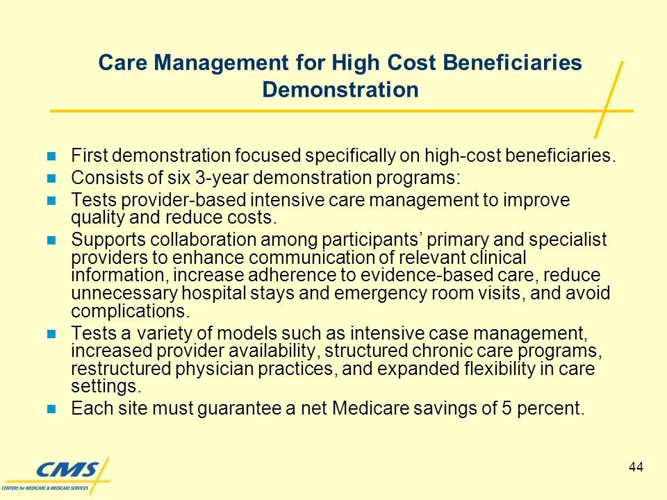 44 Care Management for High Cost Beneficiaries Demonstration First demonstration focused specifically on high-cost beneficiaries.