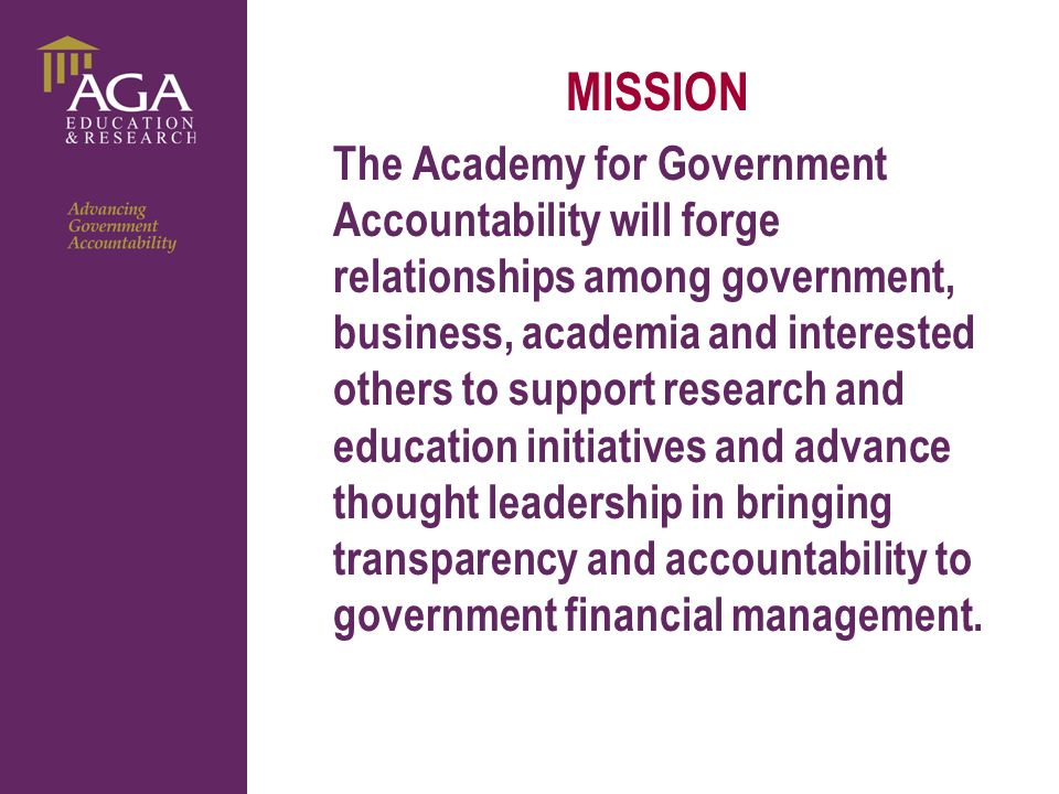 General paragraph MISSION The Academy for Government Accountability will forge relationships among government, business, academia and interested others to support research and education initiatives and advance thought leadership in bringing transparency and accountability to government financial management.