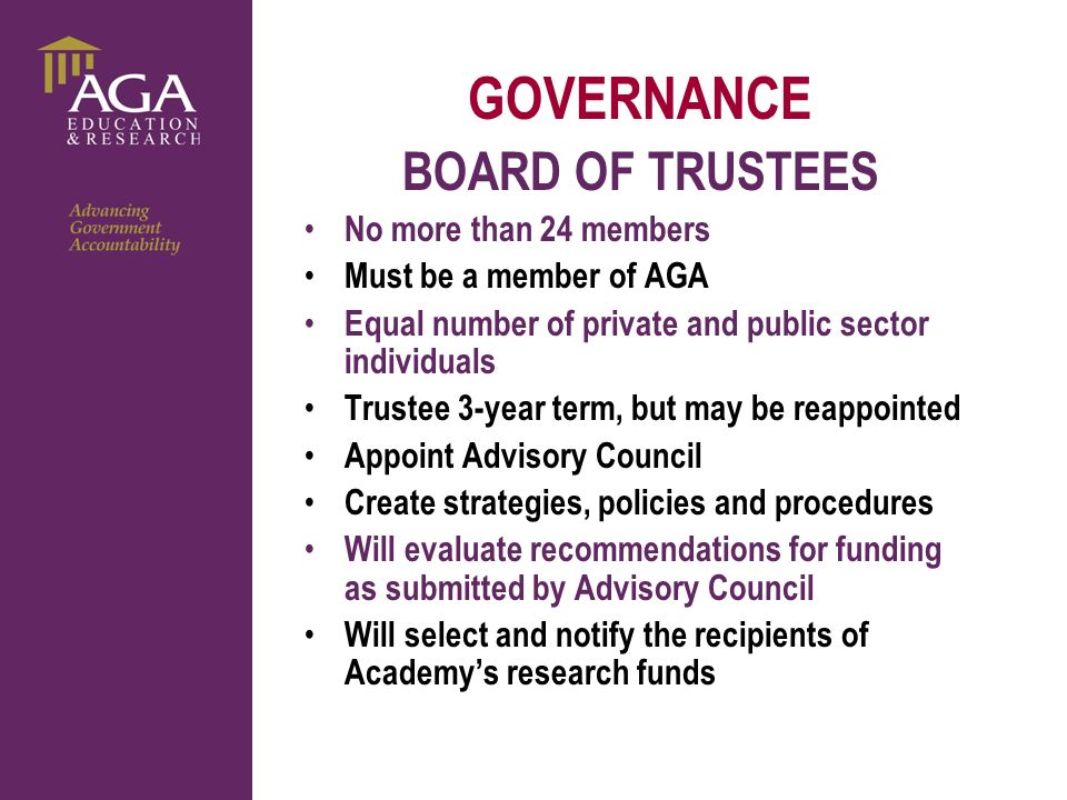 General paragraph GOVERNANCE BOARD OF TRUSTEES No more than 24 members Must be a member of AGA Equal number of private and public sector individuals Trustee 3-year term, but may be reappointed Appoint Advisory Council Create strategies, policies and procedures Will evaluate recommendations for funding as submitted by Advisory Council Will select and notify the recipients of Academys research funds