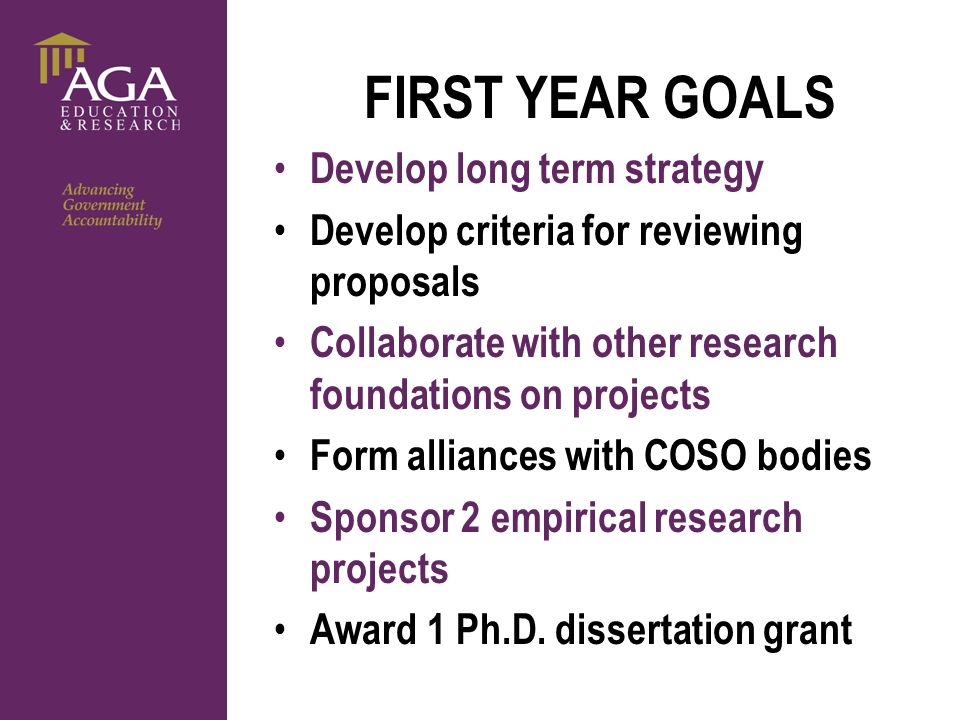 General paragraph FIRST YEAR GOALS Develop long term strategy Develop criteria for reviewing proposals Collaborate with other research foundations on projects Form alliances with COSO bodies Sponsor 2 empirical research projects Award 1 Ph.D.
