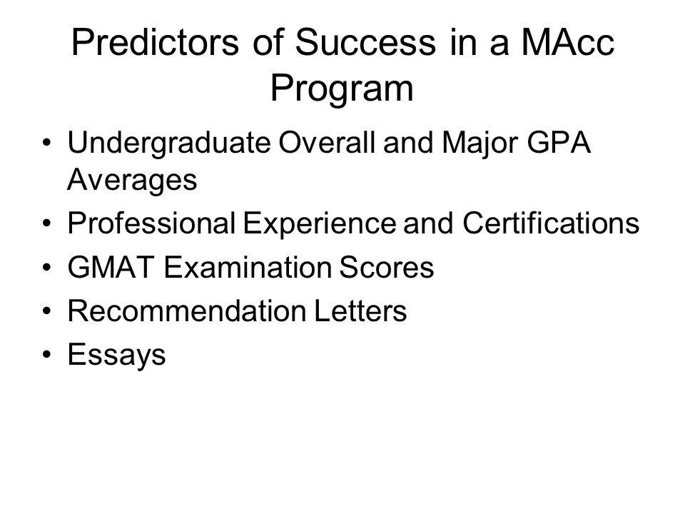 Predictors of Success in a MAcc Program Undergraduate Overall and Major GPA Averages Professional Experience and Certifications GMAT Examination Score