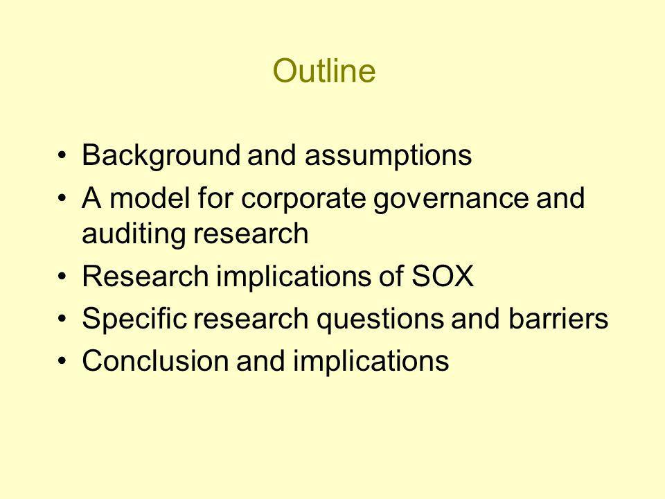 Outline Background and assumptions A model for corporate governance and auditing research Research implications of SOX Specific research questions and barriers Conclusion and implications