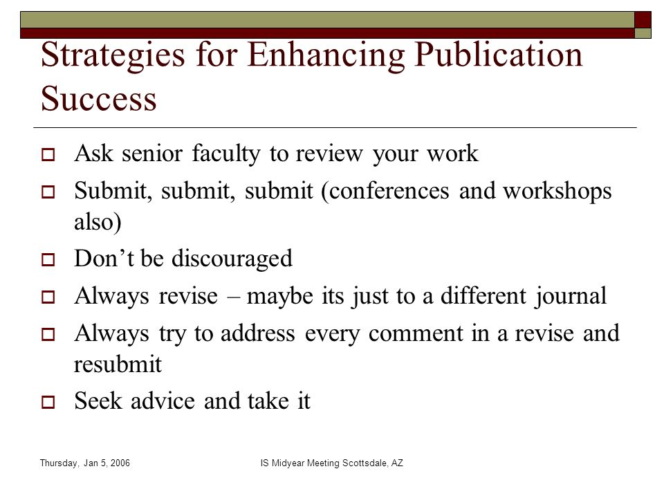 Thursday, Jan 5, 2006IS Midyear Meeting Scottsdale, AZ Strategies for Enhancing Publication Success Ask senior faculty to review your work Submit, sub