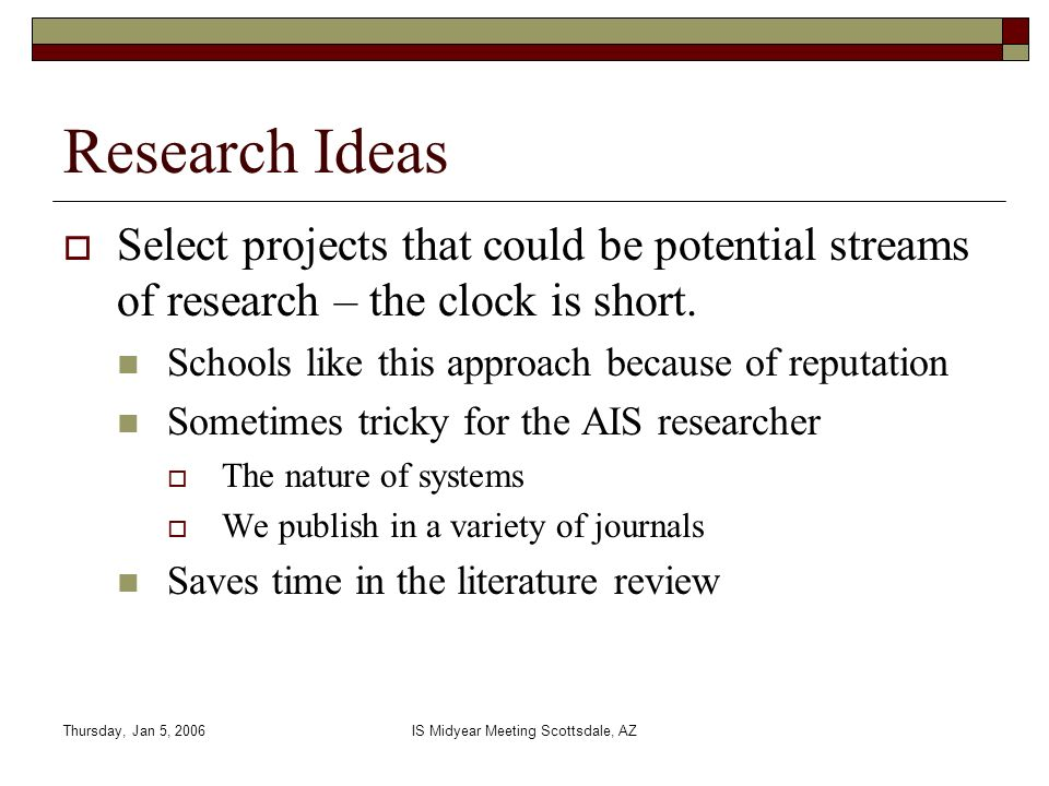 Thursday, Jan 5, 2006IS Midyear Meeting Scottsdale, AZ Research Ideas Select projects that could be potential streams of research – the clock is short