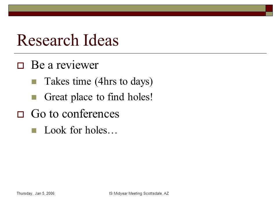 Thursday, Jan 5, 2006IS Midyear Meeting Scottsdale, AZ Research Ideas Be a reviewer Takes time (4hrs to days) Great place to find holes! Go to confere