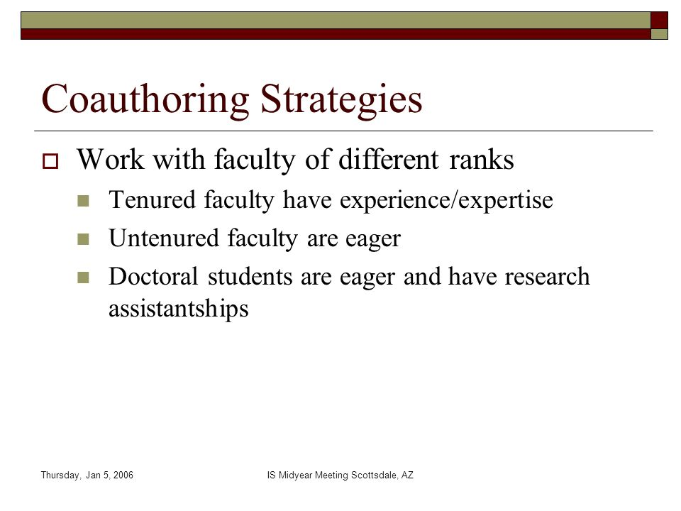 Thursday, Jan 5, 2006IS Midyear Meeting Scottsdale, AZ Coauthoring Strategies Work with faculty of different ranks Tenured faculty have experience/exp