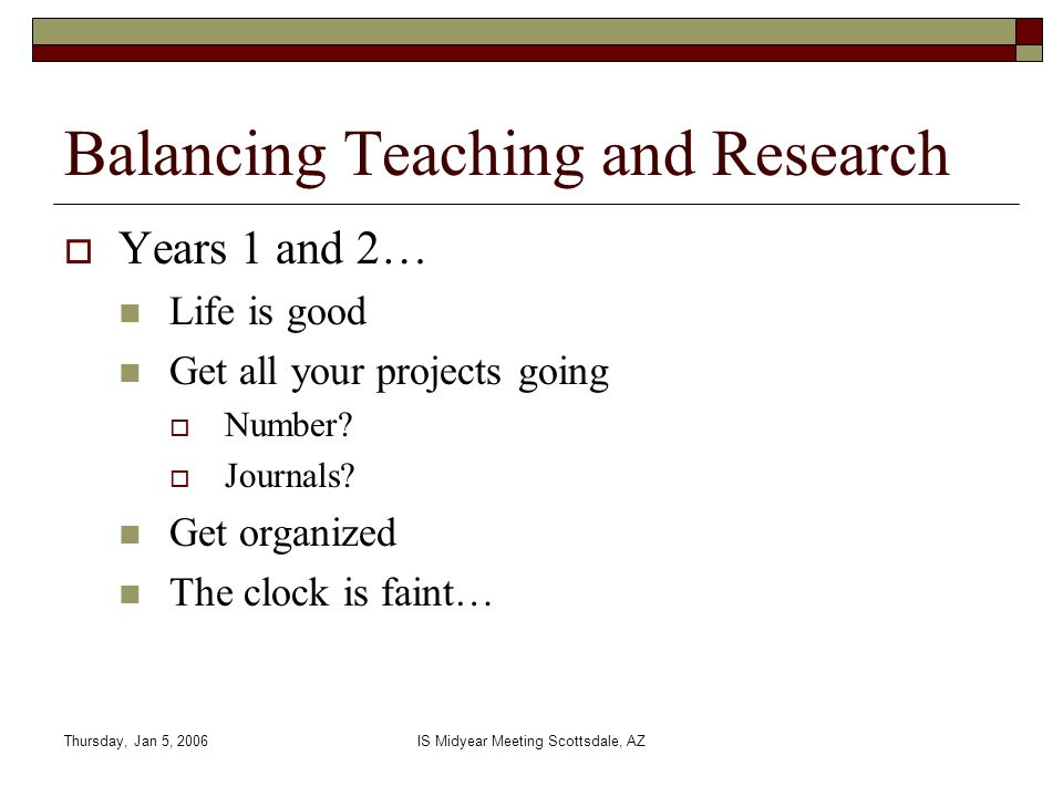 Thursday, Jan 5, 2006IS Midyear Meeting Scottsdale, AZ Balancing Teaching and Research Years 1 and 2… Life is good Get all your projects going Number?