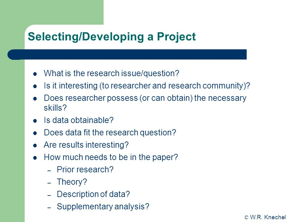 Selecting/Developing a Project What is the research issue/question? Is it interesting (to researcher and research community)? Does researcher possess