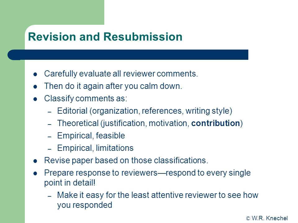 © W.R. Knechel Revision and Resubmission Carefully evaluate all reviewer comments. Then do it again after you calm down. Classify comments as: – Edito