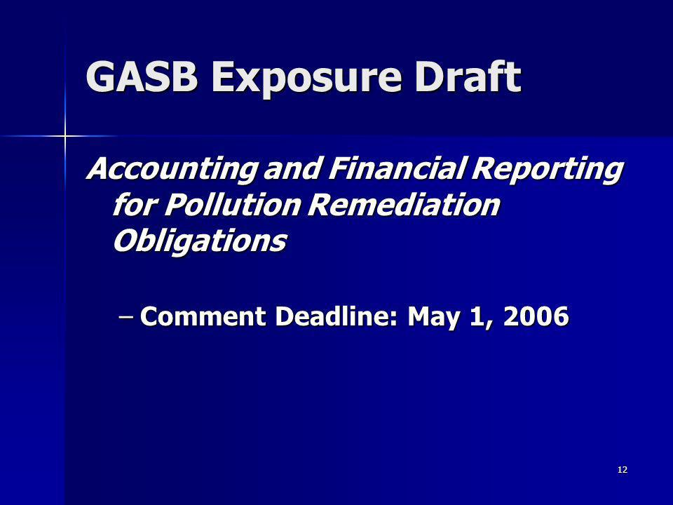 12 GASB Exposure Draft Accounting and Financial Reporting for Pollution Remediation Obligations –Comment Deadline: May 1, 2006