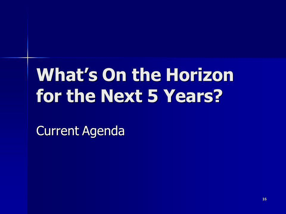 16 Whats On the Horizon for the Next 5 Years Current Agenda