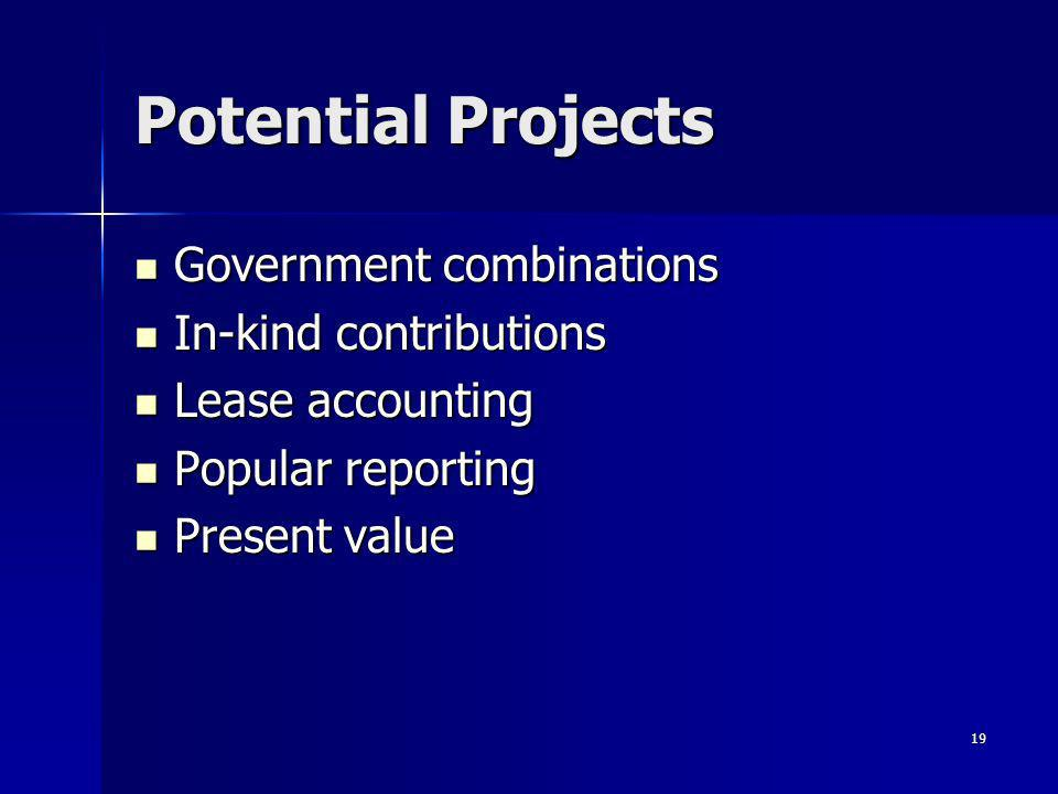 19 Potential Projects Government combinations Government combinations In-kind contributions In-kind contributions Lease accounting Lease accounting Popular reporting Popular reporting Present value Present value