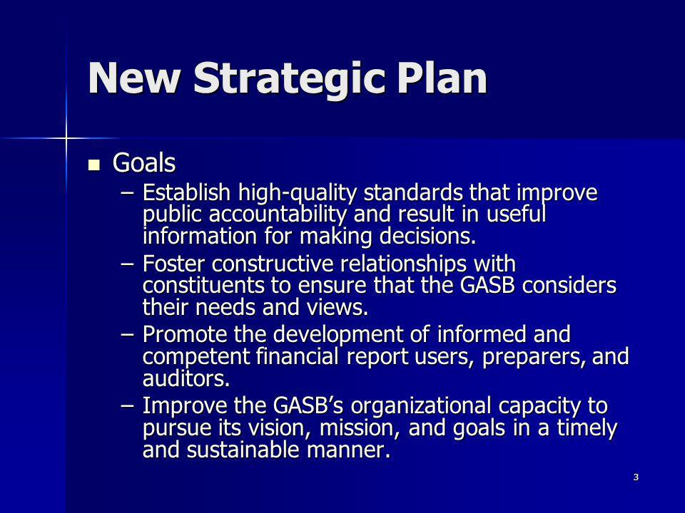 3 New Strategic Plan Goals Goals –Establish high-quality standards that improve public accountability and result in useful information for making decisions.