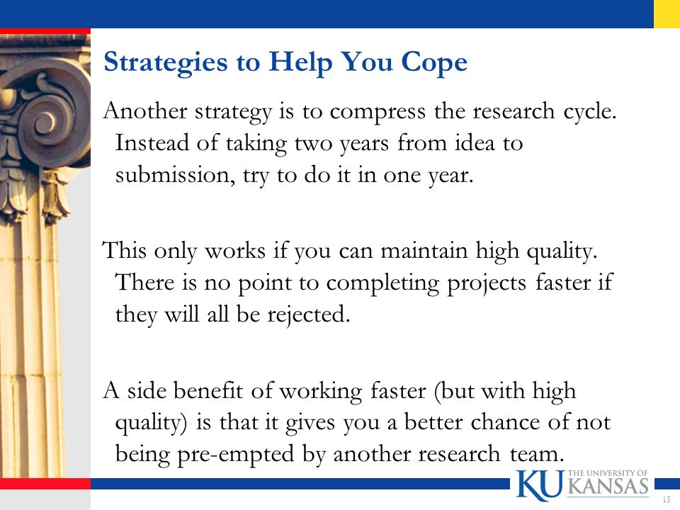 Strategies to Help You Cope Another strategy is to compress the research cycle.