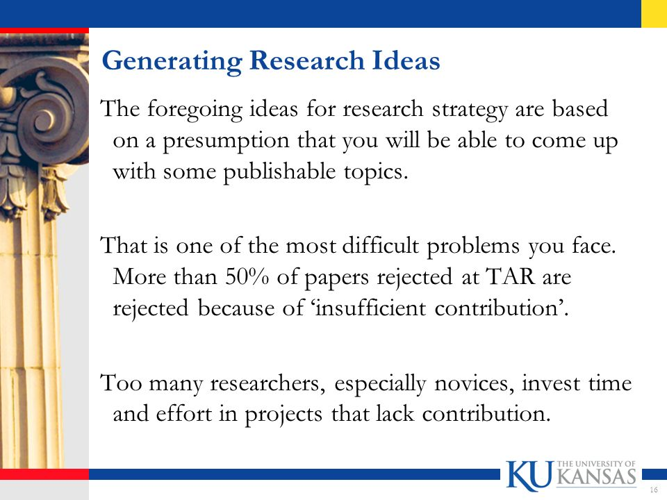 Generating Research Ideas The foregoing ideas for research strategy are based on a presumption that you will be able to come up with some publishable topics.