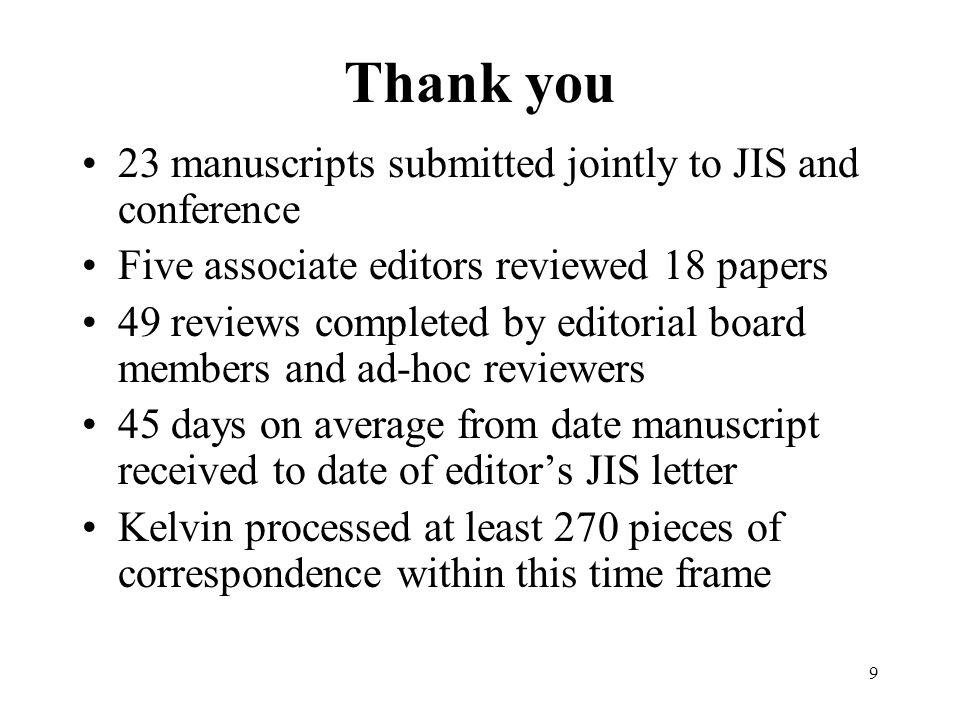 9 Thank you 23 manuscripts submitted jointly to JIS and conference Five associate editors reviewed 18 papers 49 reviews completed by editorial board members and ad-hoc reviewers 45 days on average from date manuscript received to date of editors JIS letter Kelvin processed at least 270 pieces of correspondence within this time frame